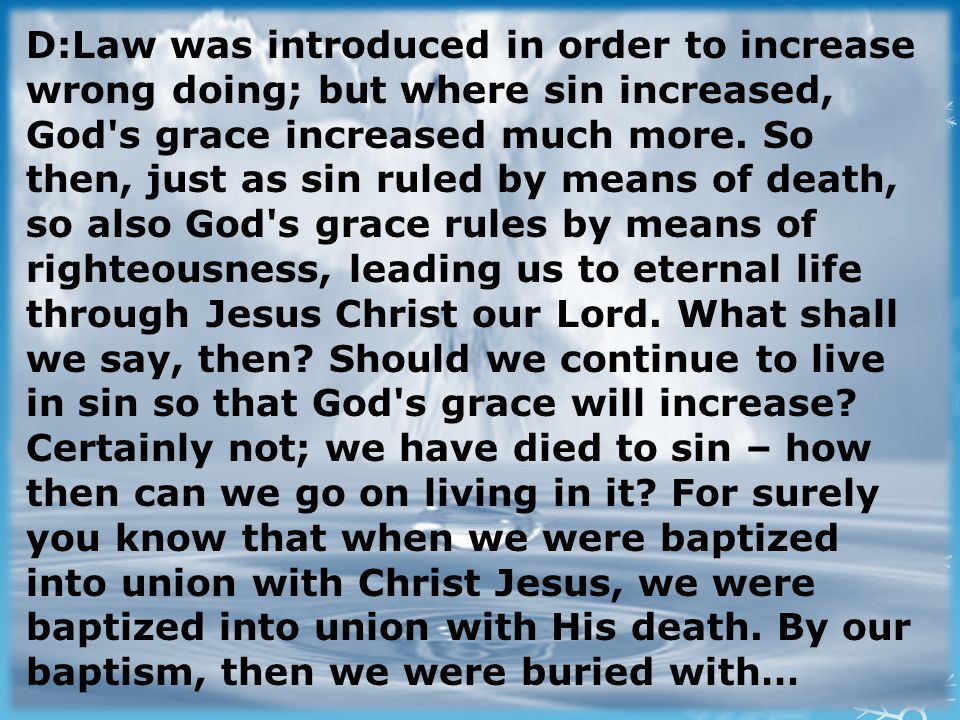 D:Law was introduced in order to increase wrong doing; but where sin increased, God s grace increased much more.