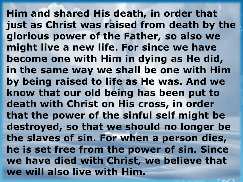 Him and shared His death, in order that just as Christ was raised from death by the glorious power of the Father, so also we might live a new life.