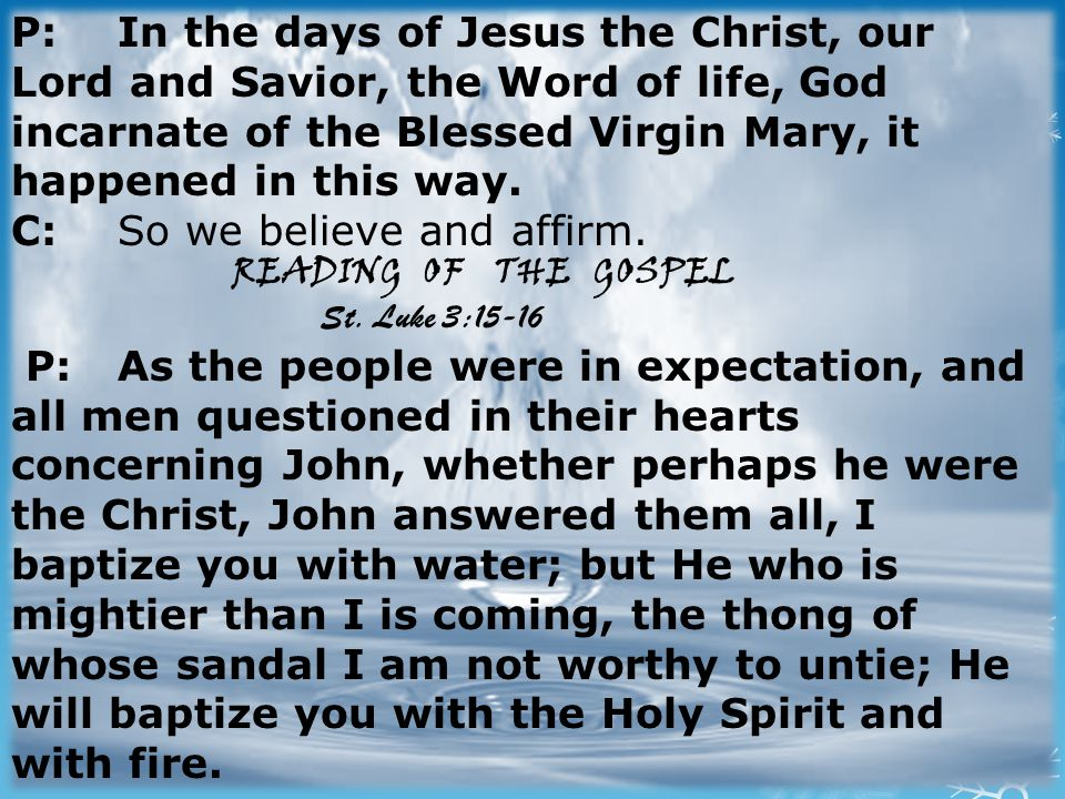 P: In the days of Jesus the Christ, our Lord and Savior, the Word of life, God incarnate of the Blessed Virgin Mary, it happened in this way.