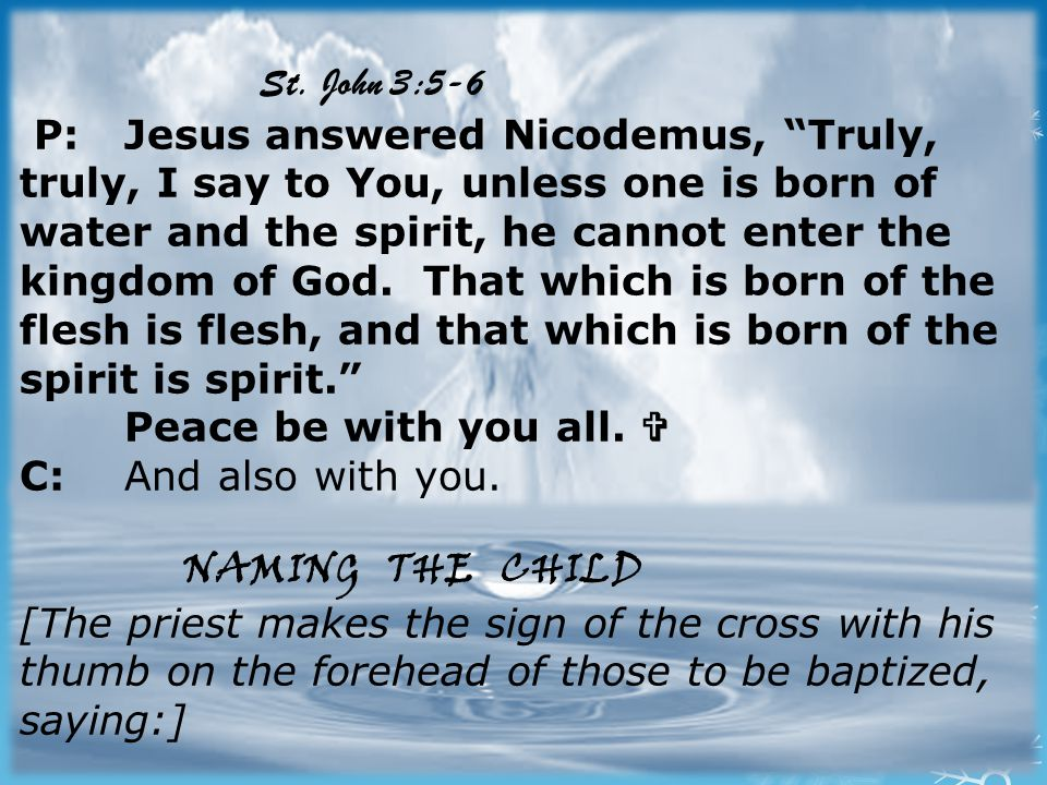"St. John 3:5-6 P:Jesus answered Nicodemus, ""Truly, truly, I say to You, unless one is born of water and the spirit, he cannot enter the kingdom of God"