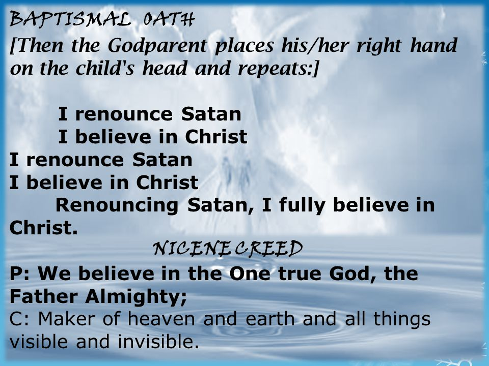 BAPTISMAL OATH [Then the Godparent places his/her right hand on the child s head and repeats:] I renounce Satan I believe in Christ I renounce Satan I believe in Christ Renouncing Satan, I fully believe in Christ.