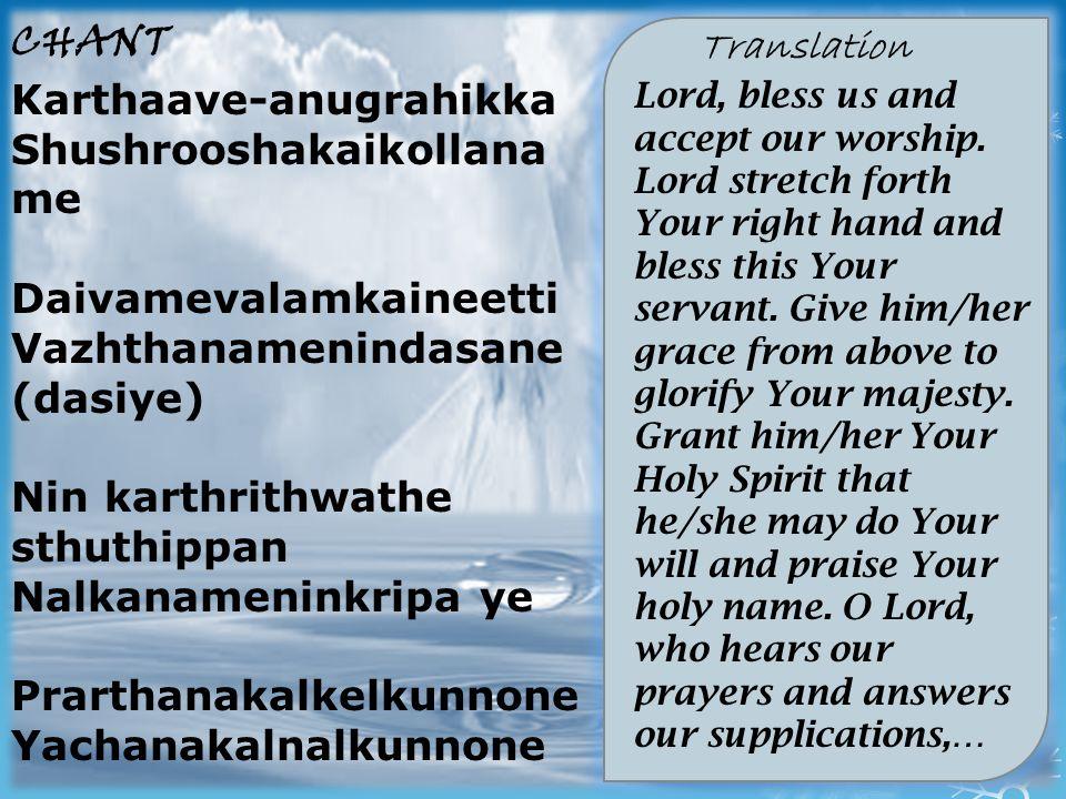CHANT Karthaave-anugrahikka Shushrooshakaikollana me Daivamevalamkaineetti Vazhthanamenindasane (dasiye) Nin karthrithwathe sthuthippan Nalkanameninkripa ye Prarthanakalkelkunnone Yachanakalnalkunnone Translation Lord, bless us and accept our worship.