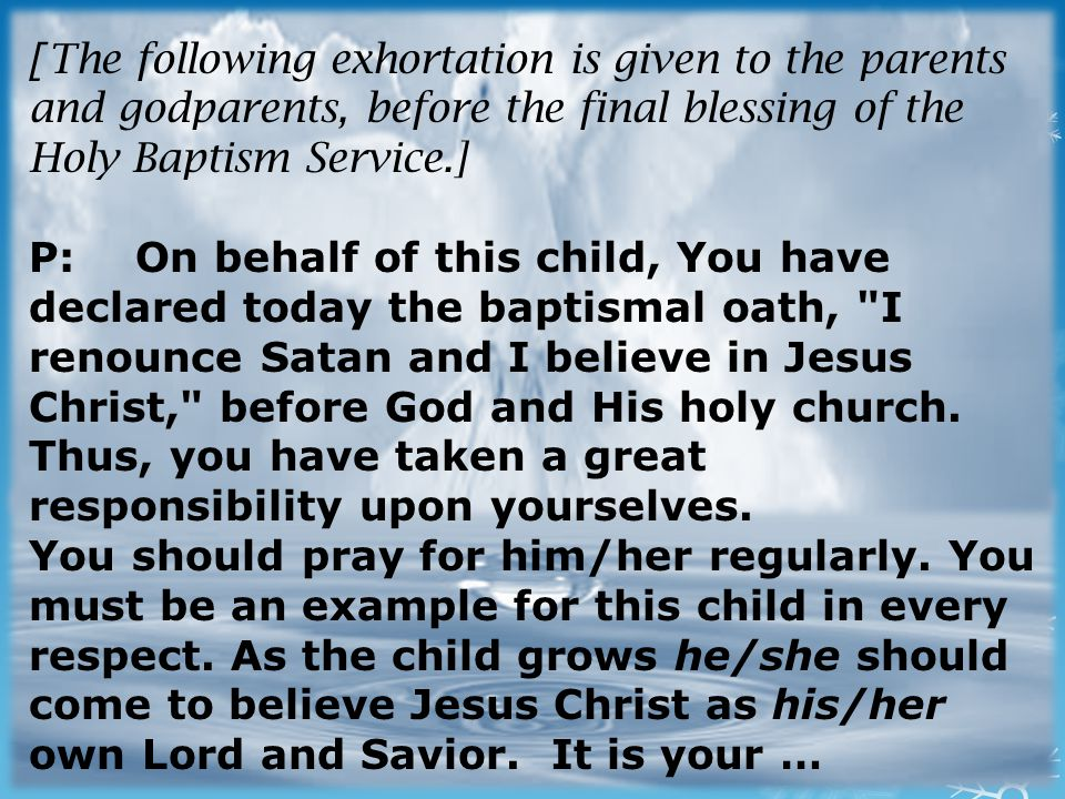 [ The following exhortation is given to the parents and godparents, before the final blessing of the Holy Baptism Service.] P:On behalf of this child, You have declared today the baptismal oath, I renounce Satan and I believe in Jesus Christ, before God and His holy church.