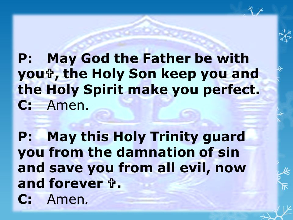P:May God the Father be with you , the Holy Son keep you and the Holy Spirit make you perfect.