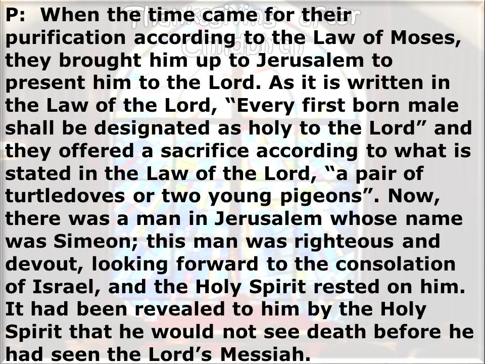 P: When the time came for their purification according to the Law of Moses, they brought him up to Jerusalem to present him to the Lord.