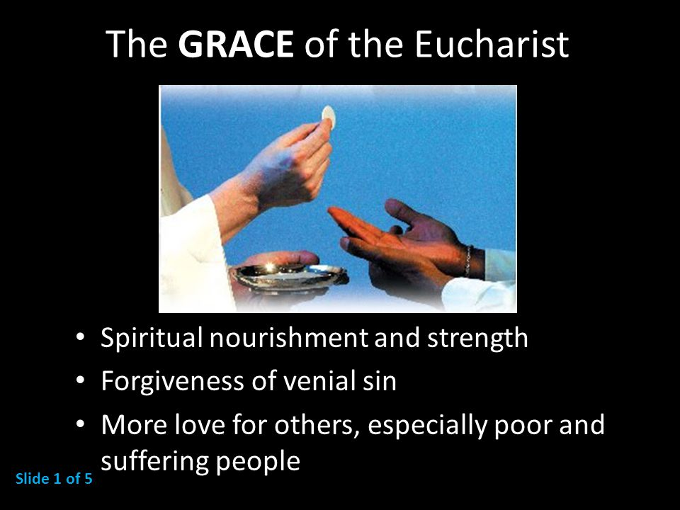 The GRACE of the Eucharist Spiritual nourishment and strength Forgiveness of venial sin More love for others, especially poor and suffering people Slide 1 of 5