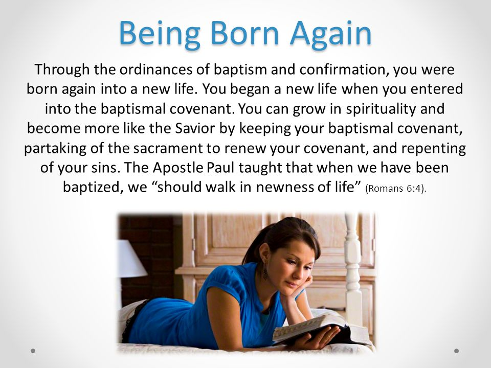 Being Born Again Through the ordinances of baptism and confirmation, you were born again into a new life.