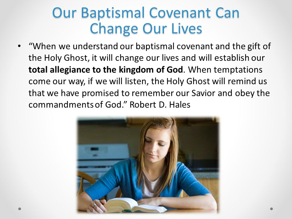 Our Baptismal Covenant Can Change Our Lives When we understand our baptismal covenant and the gift of the Holy Ghost, it will change our lives and will establish our total allegiance to the kingdom of God.