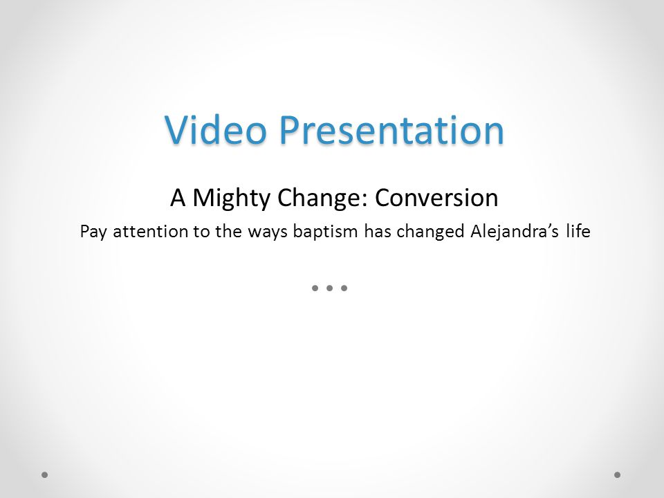 Video Presentation A Mighty Change: Conversion Pay attention to the ways baptism has changed Alejandra's life