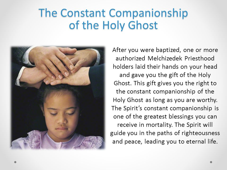 The Constant Companionship of the Holy Ghost After you were baptized, one or more authorized Melchizedek Priesthood holders laid their hands on your head and gave you the gift of the Holy Ghost.