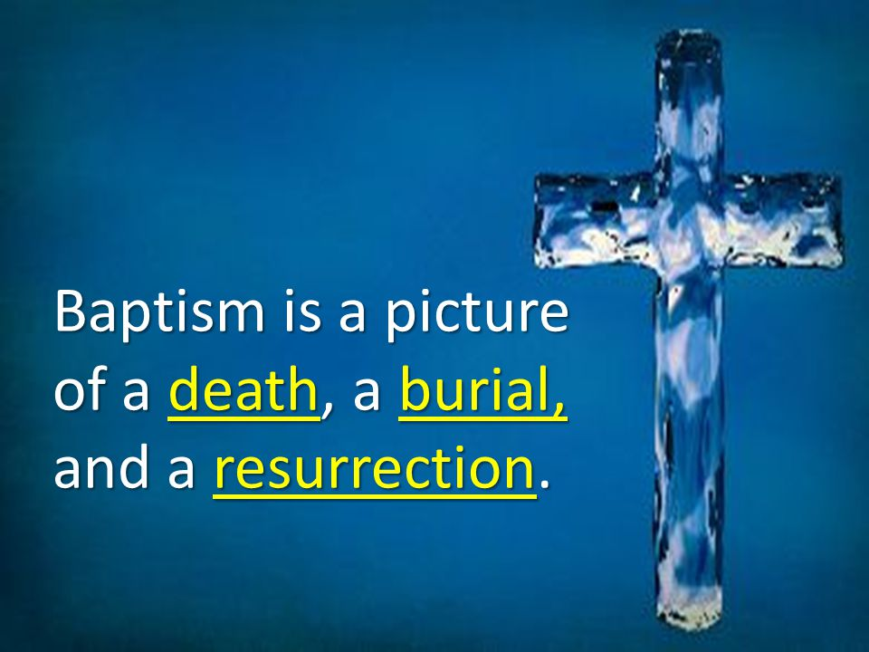 Baptism is a picture of a death, a burial, and a resurrection.