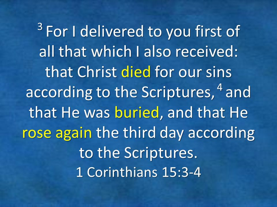 3 For I delivered to you first of all that which I also received: that Christ died for our sins according to the Scriptures, 4 and that He was buried, and that He rose again the third day according to the Scriptures.