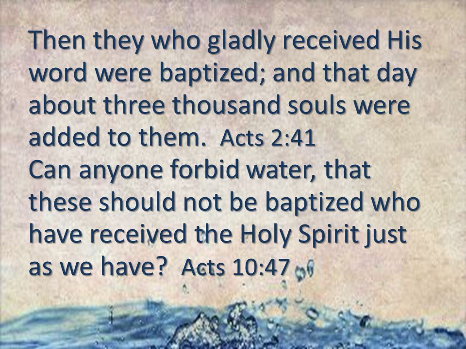 Then they who gladly received His word were baptized; and that day about three thousand souls were added to them.