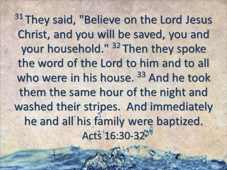 31 They said, Believe on the Lord Jesus Christ, and you will be saved, you and your household. 32 Then they spoke the word of the Lord to him and to all who were in his house.