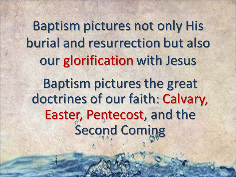 Baptism pictures not only His burial and resurrection but also our glorification with Jesus Baptism pictures the great doctrines of our faith: Calvary, Easter, Pentecost, and the Second Coming