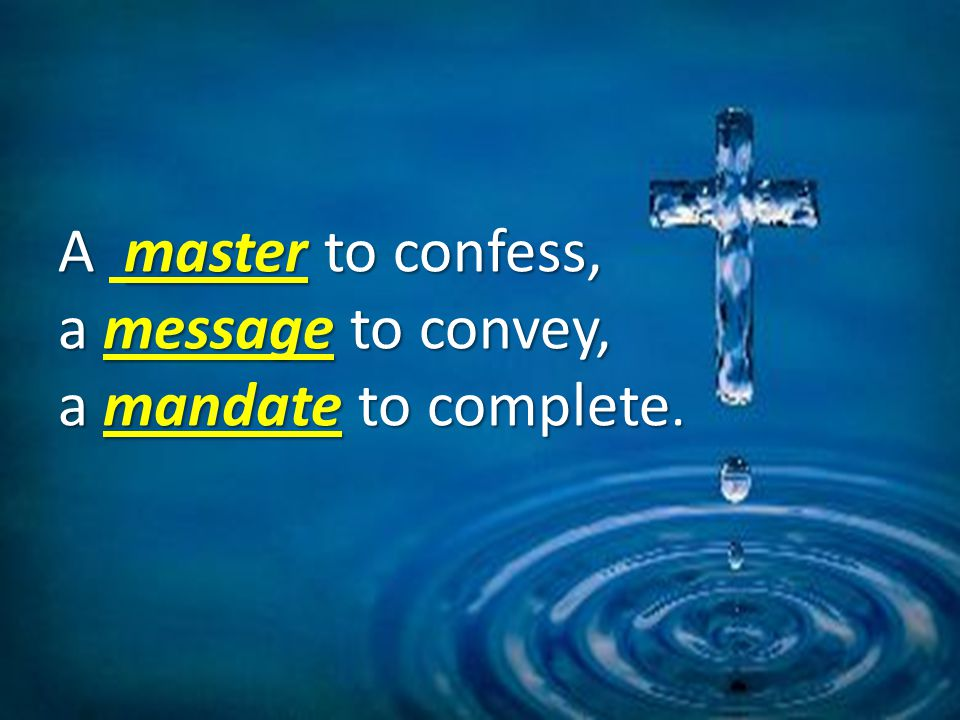 A masterto confess, a messageto convey, a mandate to complete.