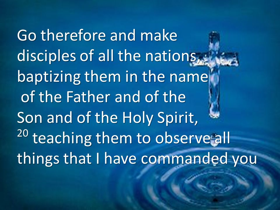 Go therefore and make disciples of all the nations, baptizing them in the name of the Father and of the Son and of the Holy Spirit, 20 teaching them to observe all things that I have commanded you