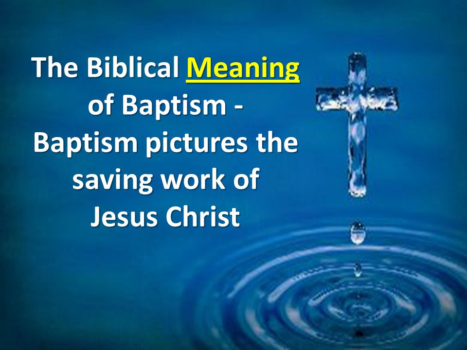 The Biblical Meaning of Baptism - Baptism pictures the saving work of Jesus Christ