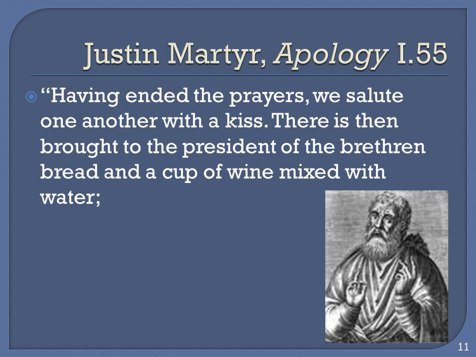 " ""Having ended the prayers, we salute one another with a kiss. There is then brought to the president of the brethren bread and a cup of wine mixed w"