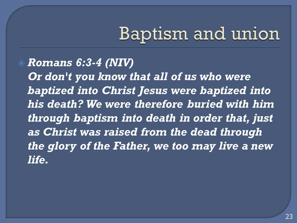  Romans 6:3-4 (NIV) Or don't you know that all of us who were baptized into Christ Jesus were baptized into his death? We were therefore buried with
