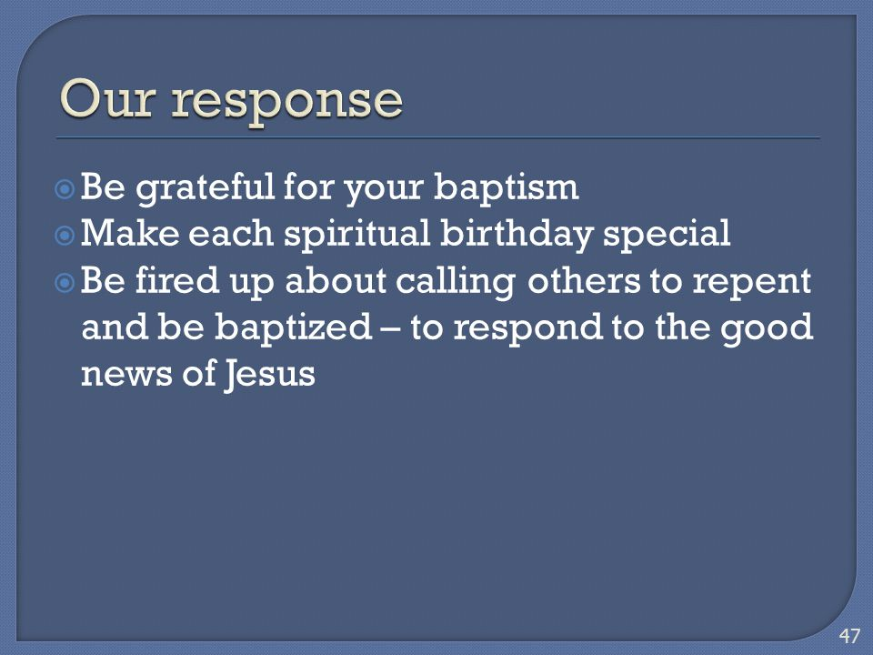  Be grateful for your baptism  Make each spiritual birthday special  Be fired up about calling others to repent and be baptized – to respond to the
