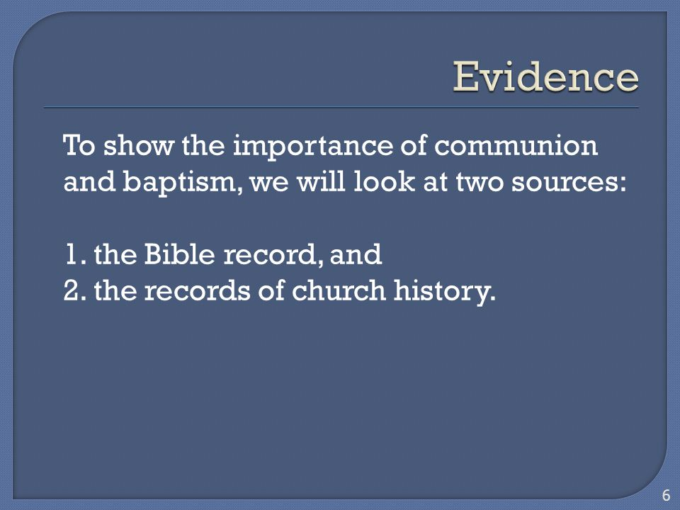 To show the importance of communion and baptism, we will look at two sources: 1. the Bible record, and 2. the records of church history. 6