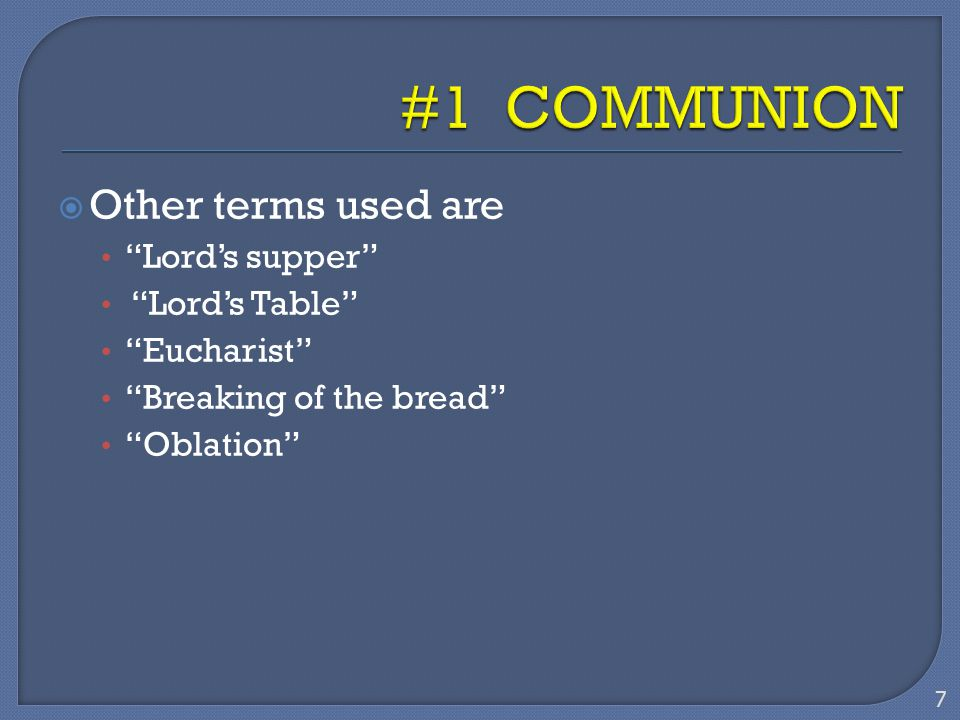 " Other terms used are ""Lord's supper"" ""Lord's Table"" ""Eucharist"" ""Breaking of the bread"" ""Oblation"" 7"