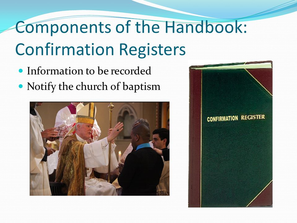 Components of the Handbook: Confirmation Registers Information to be recorded Notify the church of baptism