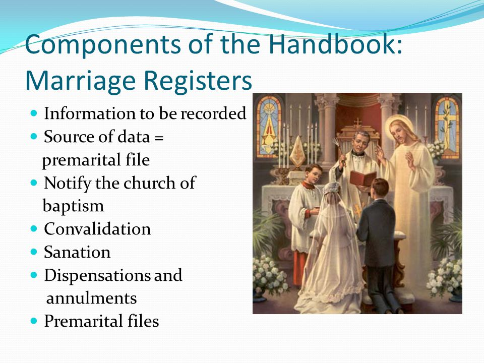Components of the Handbook: Marriage Registers Information to be recorded Source of data = premarital file Notify the church of baptism Convalidation