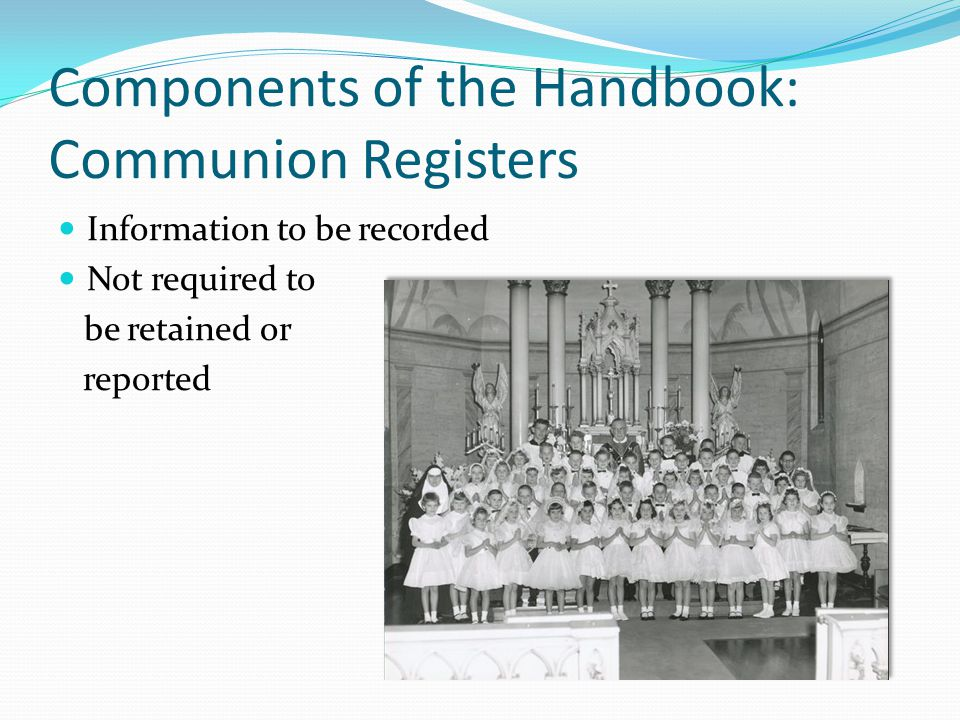 Components of the Handbook: Communion Registers Information to be recorded Not required to be retained or reported
