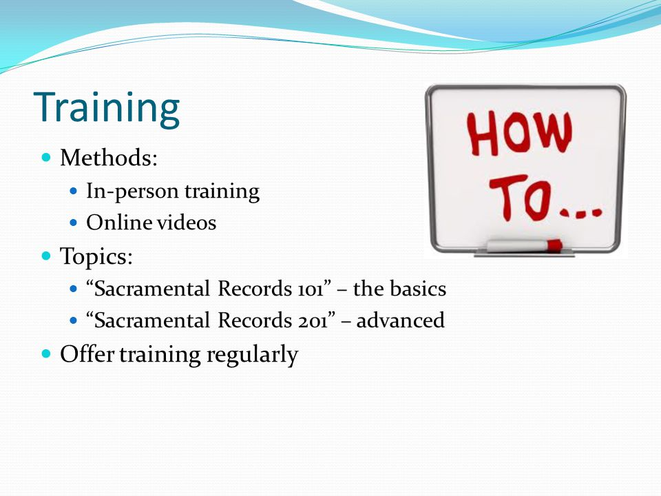 Training Methods: In-person training Online videos Topics: Sacramental Records 101 – the basics Sacramental Records 201 – advanced Offer training regularly