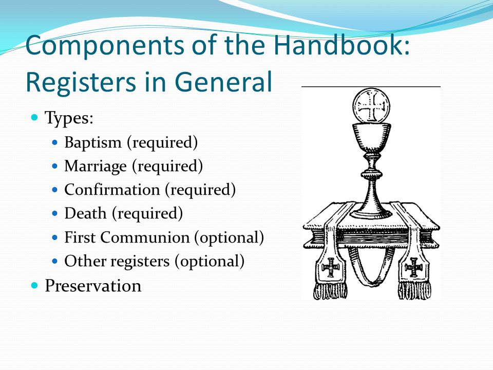 Components of the Handbook: Registers in General Types: Baptism (required) Marriage (required) Confirmation (required) Death (required) First Communion (optional) Other registers (optional) Preservation