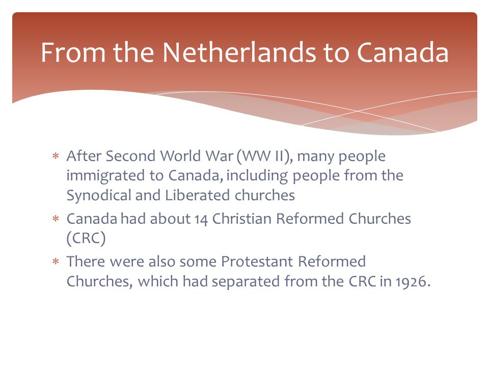  After Second World War (WW II), many people immigrated to Canada, including people from the Synodical and Liberated churches  Canada had about 14 Christian Reformed Churches (CRC)  There were also some Protestant Reformed Churches, which had separated from the CRC in 1926.