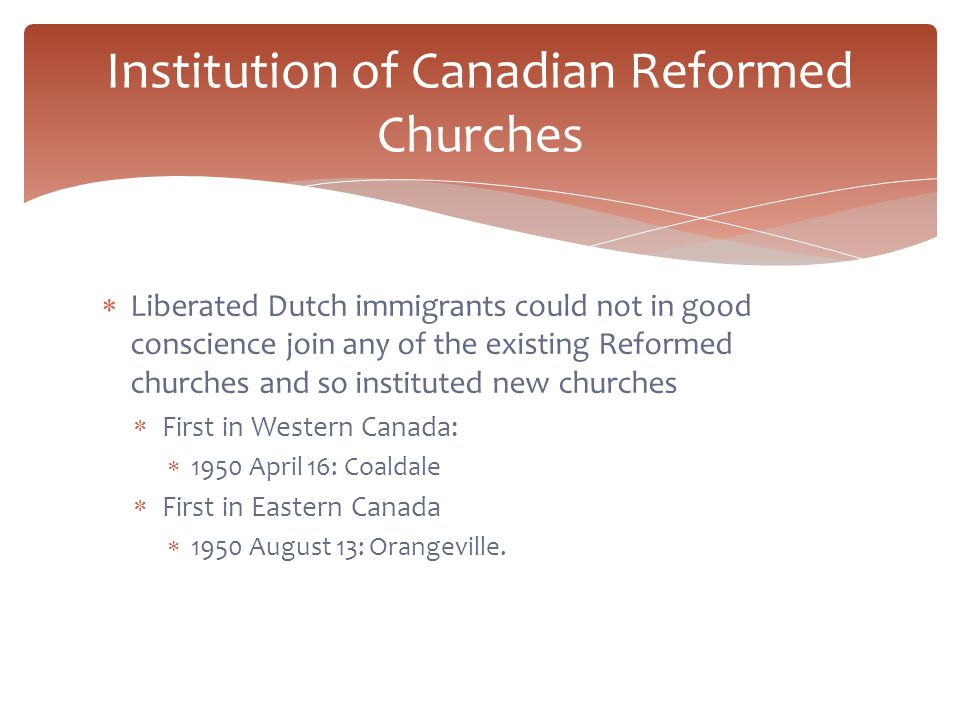  Liberated Dutch immigrants could not in good conscience join any of the existing Reformed churches and so instituted new churches  First in Western Canada:  1950 April 16: Coaldale  First in Eastern Canada  1950 August 13: Orangeville.