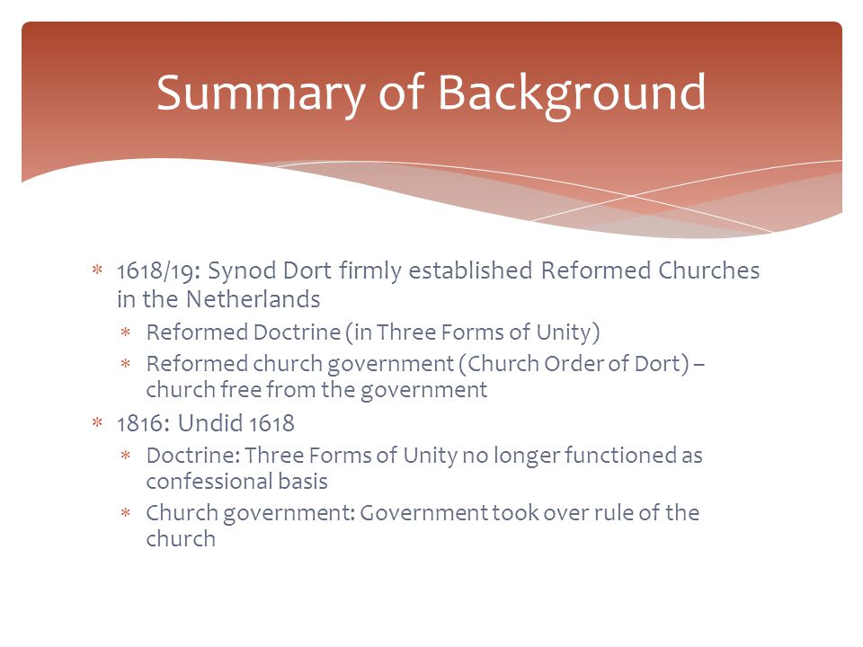  1618/19: Synod Dort firmly established Reformed Churches in the Netherlands  Reformed Doctrine (in Three Forms of Unity)  Reformed church government (Church Order of Dort) – church free from the government  1816: Undid 1618  Doctrine: Three Forms of Unity no longer functioned as confessional basis  Church government: Government took over rule of the church Summary of Background