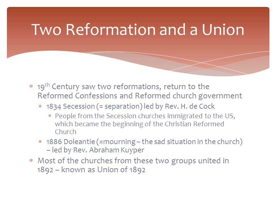  19 th Century saw two reformations, return to the Reformed Confessions and Reformed church government  1834 Secession (= separation) led by Rev.