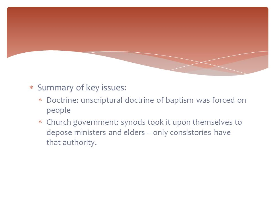  Summary of key issues:  Doctrine: unscriptural doctrine of baptism was forced on people  Church government: synods took it upon themselves to depose ministers and elders – only consistories have that authority.