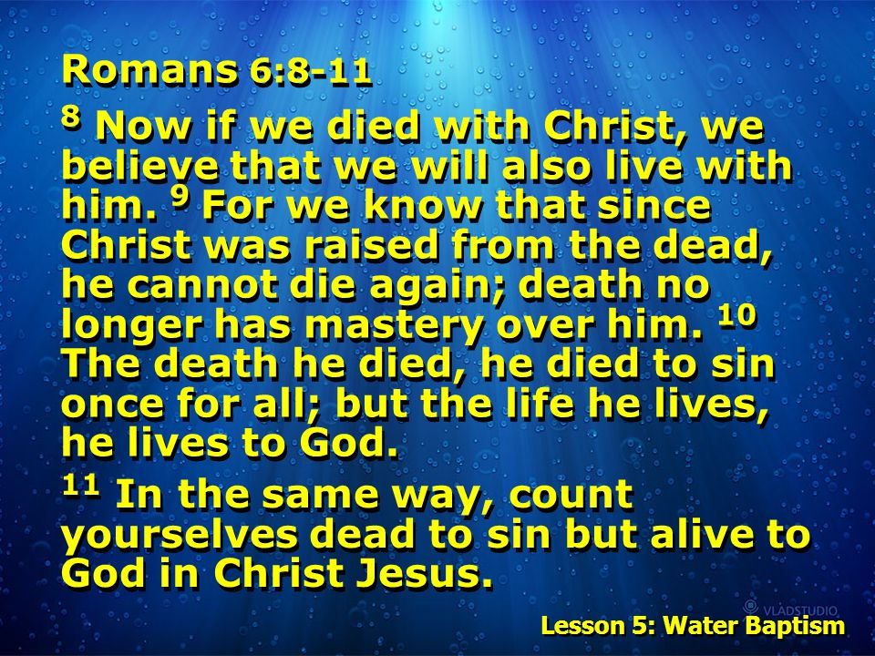Romans 6:8-11 8 Now if we died with Christ, we believe that we will also live with him. 9 For we know that since Christ was raised from the dead, he c