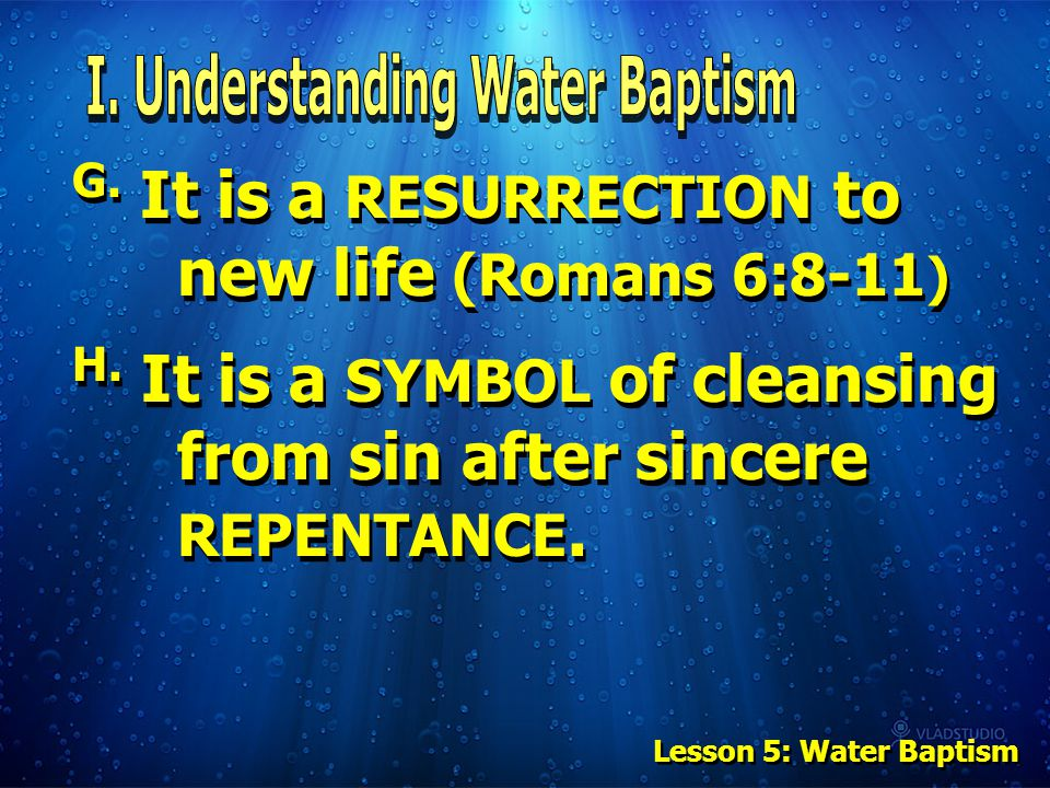 G. It is a RESURRECTION to new life (Romans 6:8-11 ) H. It is a SYMBOL of cleansing from sin after sincere REPENTANCE. Lesson 5: Water Baptism
