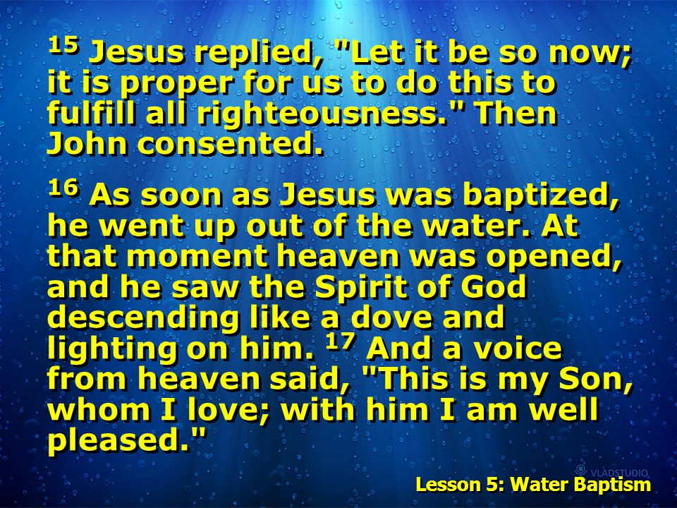 Lesson 5: Water Baptism 15 Jesus replied, Let it be so now; it is proper for us to do this to fulfill all righteousness. Then John consented.