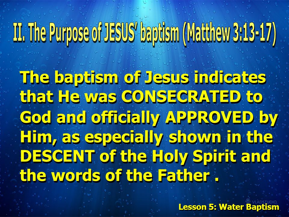 The baptism of Jesus indicates that He was CONSECRATED to God and officially APPROVED by Him, as especially shown in the DESCENT of the Holy Spirit and the words of the Father.