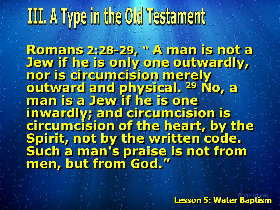 """Romans 2:28-29, """" A man is not a Jew if he is only one outwardly, nor is circumcision merely outward and physical. 29 No, a man is a Jew if he is one"""
