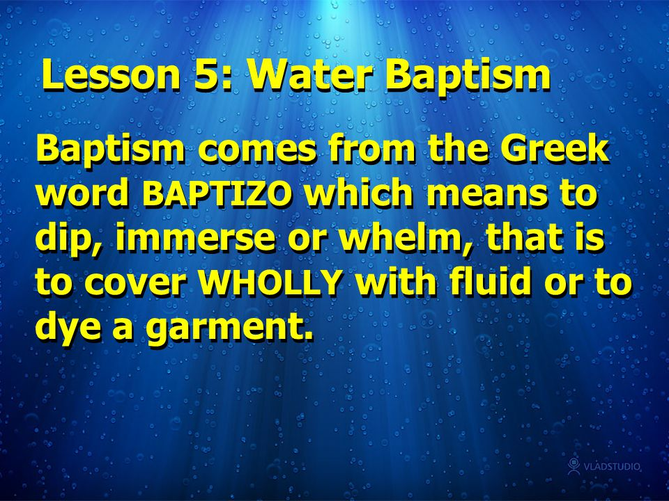 Baptism comes from the Greek word BAPTIZO which means to dip, immerse or whelm, that is to cover WHOLLY with fluid or to dye a garment.