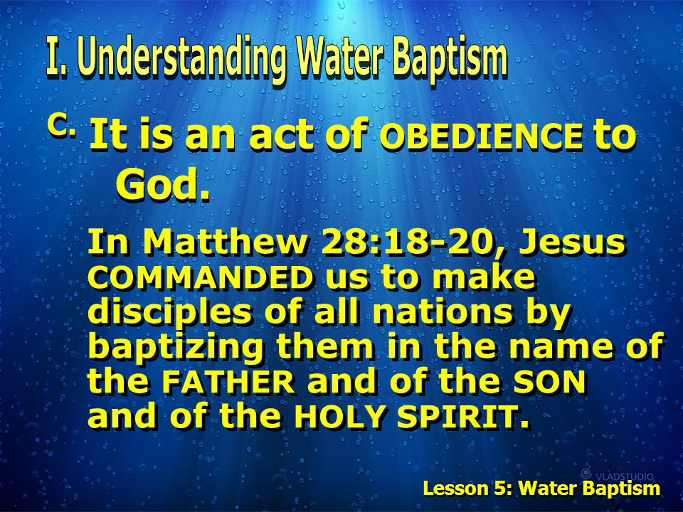 C. It is an act of OBEDIENCE to God. In Matthew 28:18-20, Jesus COMMANDED us to make disciples of all nations by baptizing them in the name of the FAT