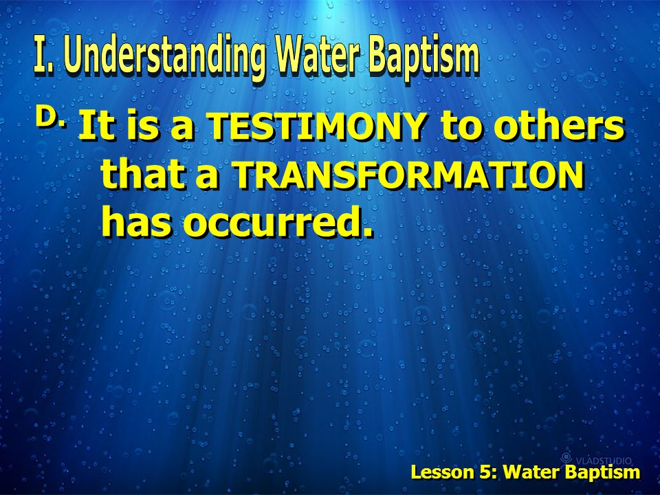 D. It is a TESTIMONY to others that a TRANSFORMATION has occurred. Lesson 5: Water Baptism