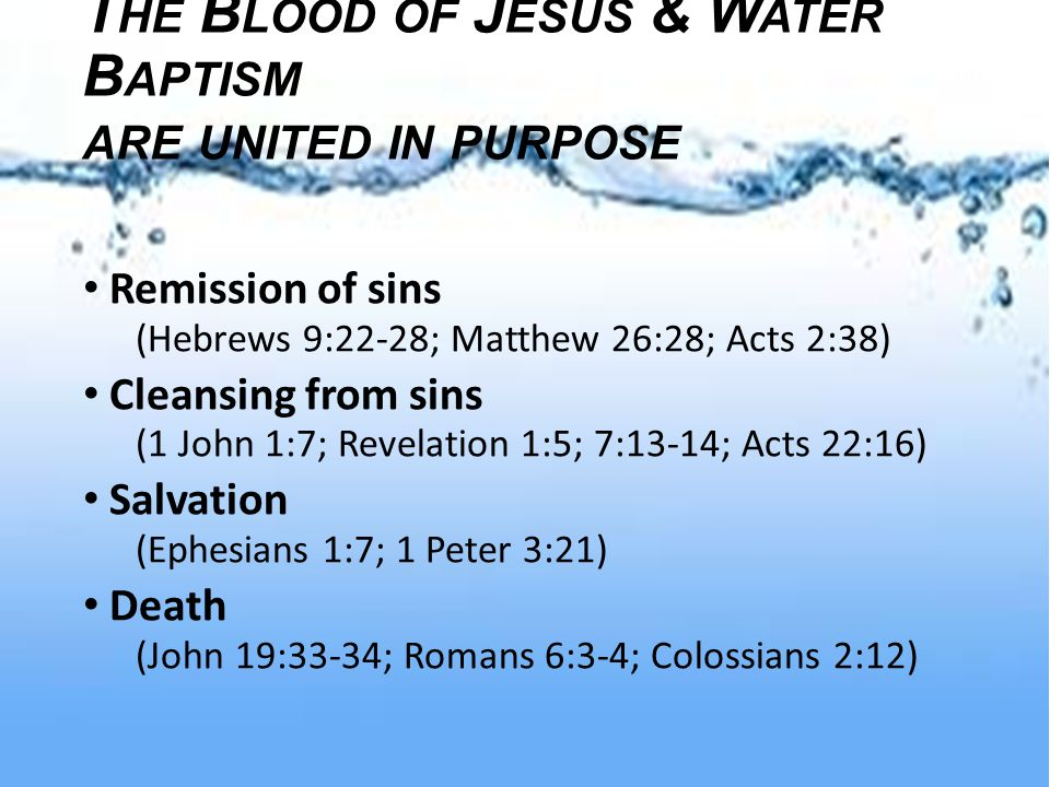 T HE B LOOD OF J ESUS & W ATER B APTISM ARE UNITED IN PURPOSE Remission of sins (Hebrews 9:22-28; Matthew 26:28; Acts 2:38) Cleansing from sins (1 John 1:7; Revelation 1:5; 7:13-14; Acts 22:16) Salvation (Ephesians 1:7; 1 Peter 3:21) Death (John 19:33-34; Romans 6:3-4; Colossians 2:12)