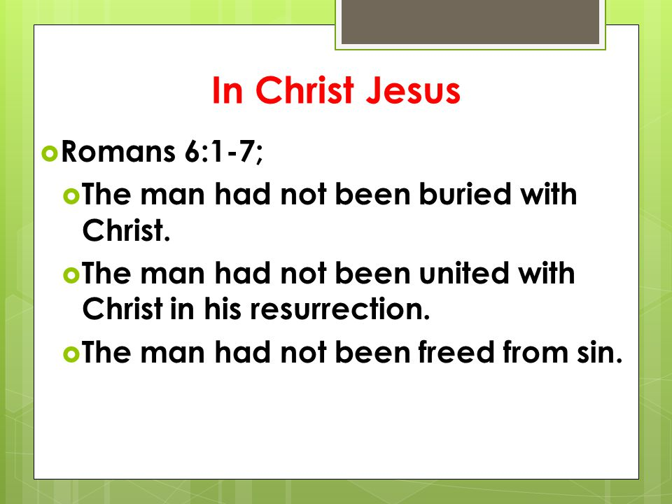 In Christ Jesus  Romans 6:1-7;  The man had not been buried with Christ.  The man had not been united with Christ in his resurrection.  The man ha