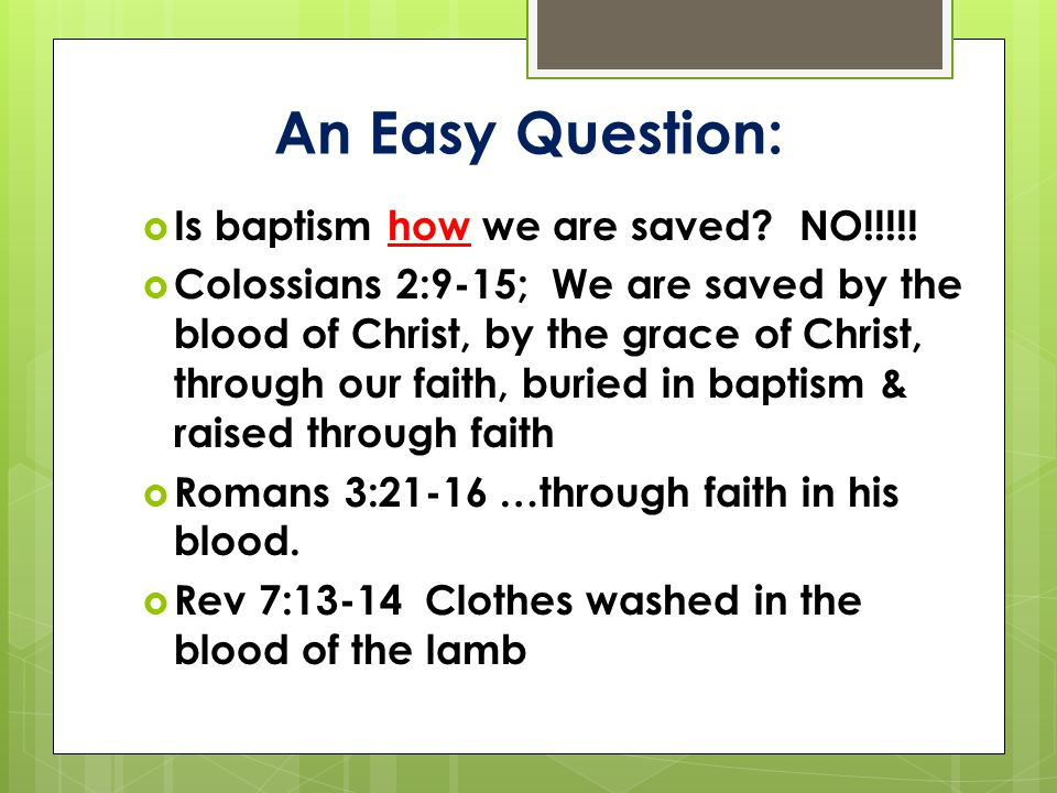 An Easy Question:  Is baptism how we are saved? NO!!!!!  Colossians 2:9-15; We are saved by the blood of Christ, by the grace of Christ, through our