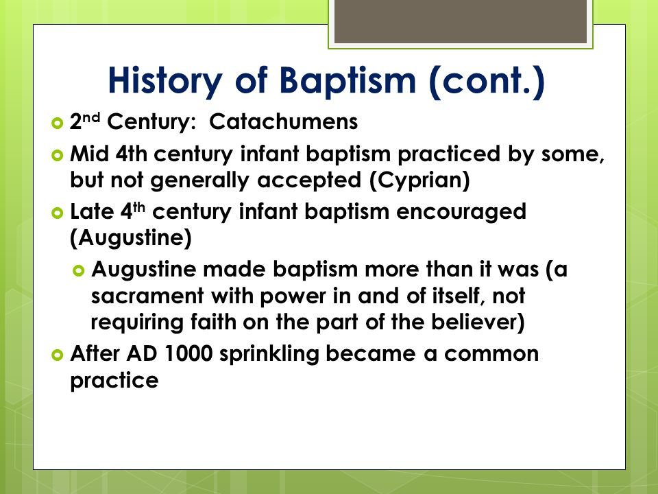 History of Baptism (cont.)  2 nd Century: Catachumens  Mid 4th century infant baptism practiced by some, but not generally accepted (Cyprian)  Late