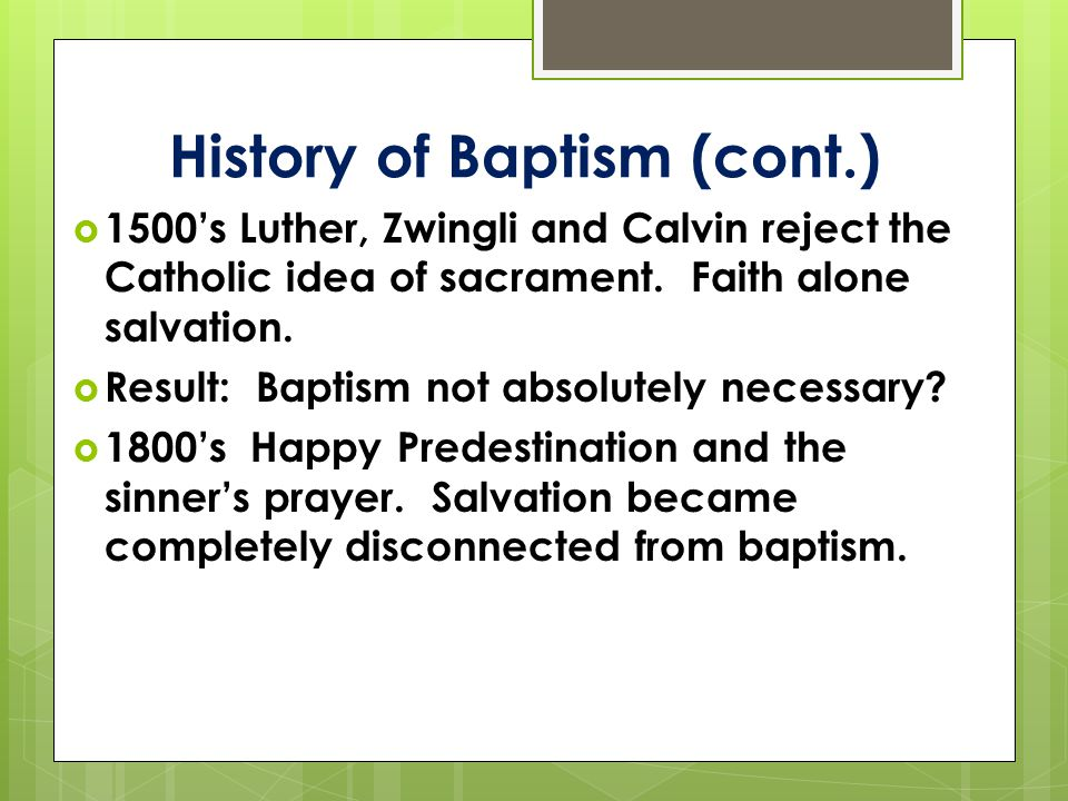 History of Baptism (cont.)  1500's Luther, Zwingli and Calvin reject the Catholic idea of sacrament.